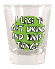 Shot glass, i like to get drunk and hump things